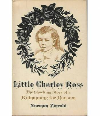 Little Charley Ross. The shocking story of a kidnapping for ransom